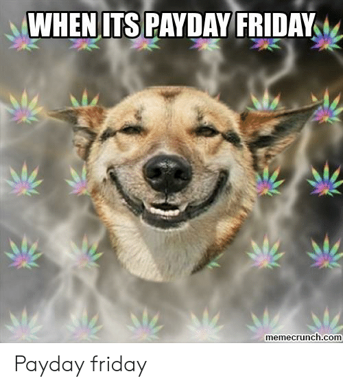 Friday, Payday, and Com: WHENITS PAYDAY FRIDAY  memecrunch.com Payday friday