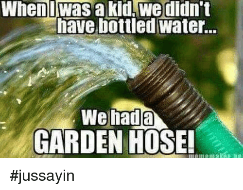 Bottled Water: Whenlwas  a  kid,  we  didn't  have bottled water  GARDEN HOSE #jussayin