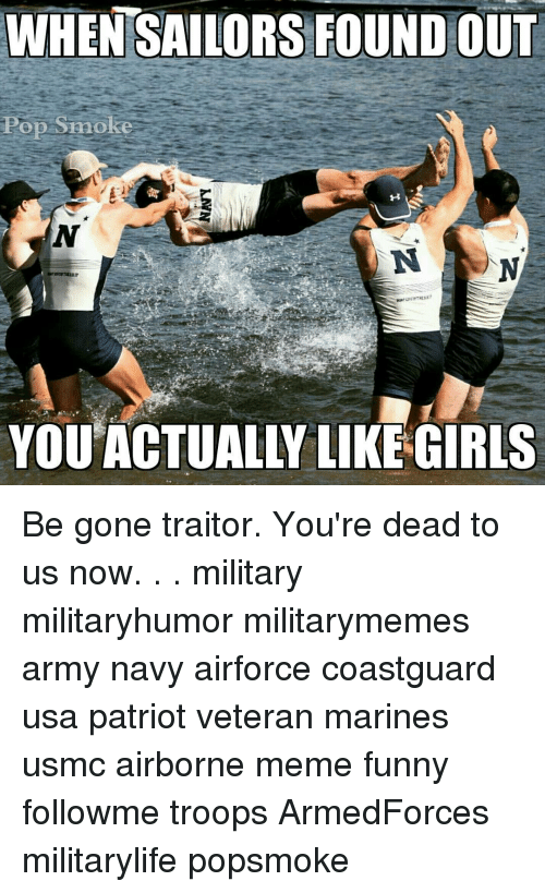 Funny, Girls, and Meme: WHENSAILORS FOUND OUT  Pop Snoke  YOU'ACTUALLY LIKE GIRLS Be gone traitor. You're dead to us now. . . military militaryhumor militarymemes army navy airforce coastguard usa patriot veteran marines usmc airborne meme funny followme troops ArmedForces militarylife popsmoke