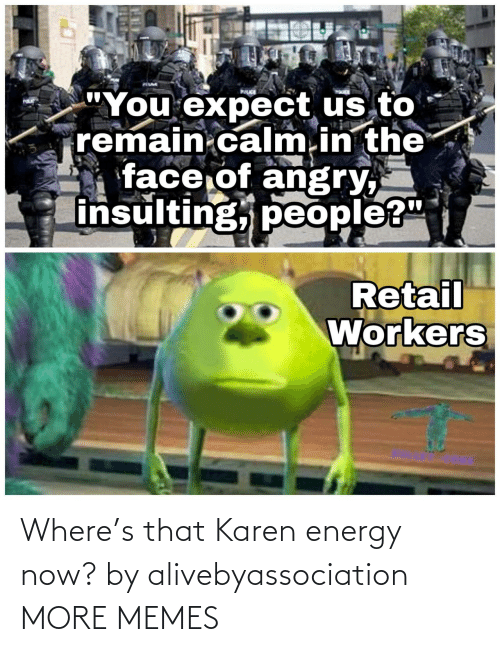 karen: Where's that Karen energy now? by alivebyassociation MORE MEMES