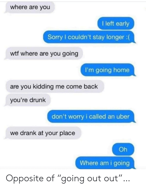 "going home: where are you  I left early  Sorry I couldn't stay longer :  wtf where are you going  I'm going home  are you kidding me come back  you're drunk  don't worry i called an uber  we drank at your place  Oh  Where am i going Opposite of ""going out out""…"