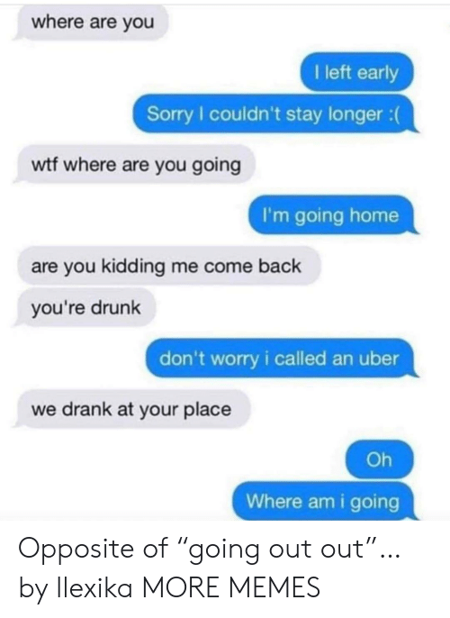 "going home: where are you  I left early  Sorry I couldn't stay longer :  wtf where are you going  I'm going home  are you kidding me come back  you're drunk  don't worry i called an uber  we drank at your place  Oh  Where am i going Opposite of ""going out out""… by llexika MORE MEMES"