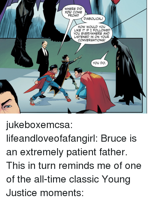 diabolical: WHERE DID  YOU COME  FROM?  DIABOLICAL!  HOW WOULD YOU  LIKE IT IF I F LLOWED  YOU EVERYWHERE AND  LISTENED IN N YOUR  CONVERSATIONS!  YOU DO. jukeboxemcsa: lifeandloveofafangirl: Bruce is an extremely patient father. This in turn reminds me of one of the all-time classic Young Justice moments: