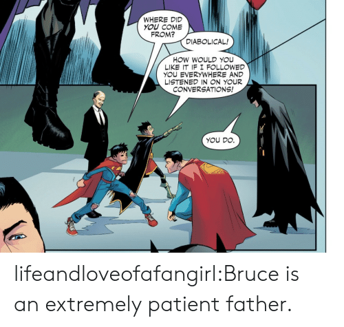Listened: WHERE DID  YOU COME  FROM?  DIABOLICAL!  HOW WOULD YOU  LIKE IT IF I F LLOWED  YOU EVERYWHERE AND  LISTENED IN N YOUR  CONVERSATIONS!  YOU DO. lifeandloveofafangirl:Bruce is an extremely patient father.