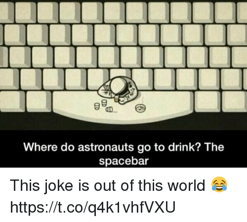 Jokings: Where do astronauts go to drink? The  spacebar This joke is out of this world 😂 https://t.co/q4k1vhfVXU