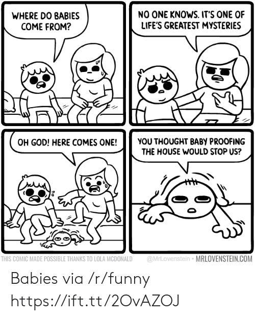 lola: WHERE DO BABIES  COME FROM?  NO ONE KNOWS. IT'S ONE OF  LIFE'S GREATEST MYSTERIES  OH GOD! HERE COMES ONE!YOU THOUGHT BABY PROOFING  THE HOUSE WOULD STOP US?  THIS COMIC MADE POSSIBLE THANKS TO LOLA MCDONALD @MrLovenstein MRLOVENSTEIN.COM Babies via /r/funny https://ift.tt/2OvAZOJ