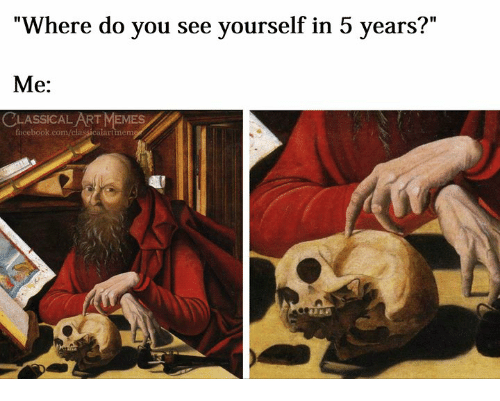 "Facebook, Memes, and facebook.com: ""Where do you see yourself in 5 years?""  Me:  CLASSİCALART MEMES  facebook.com/classicalartmem"
