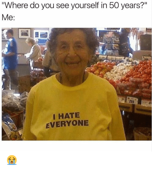 """Dank, 🤖, and You: """"Where do you see yourself in 50 years?'""""  Me:  I HATE  EVERYONE 😭"""