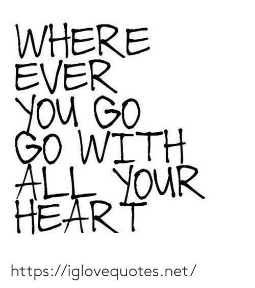 You Go: WHERE  EVER  YOu GO  GO WITH  ALE YOUR  HEART https://iglovequotes.net/