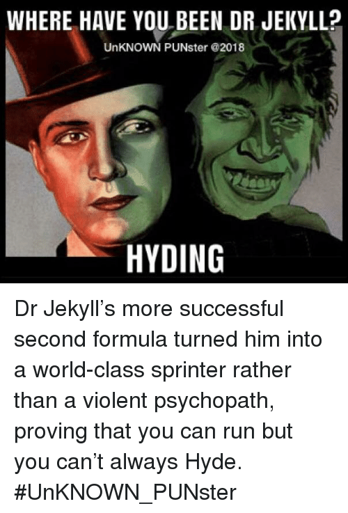 Memes, Run, and World: WHERE HAVE YOU BEEN DR JEKYLL?  UnKNOWN PUNster @2018  HYDING Dr Jekyll's more successful second formula turned him into a world-class sprinter rather than a violent psychopath, proving that you can run but you can't always Hyde.  #UnKNOWN_PUNster