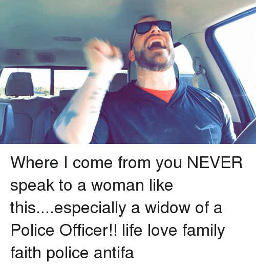 Family, Life, and Love: Where I come from you NEVER speak to a woman like this....especially a widow of a Police Officer!! life love family faith police antifa