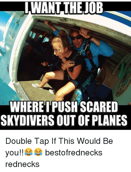 skydive: WHERE I PUSH SCARED  SKYDIVERS OUT OF PLANES Double Tap If This Would Be you!!😂😂 bestofrednecks rednecks