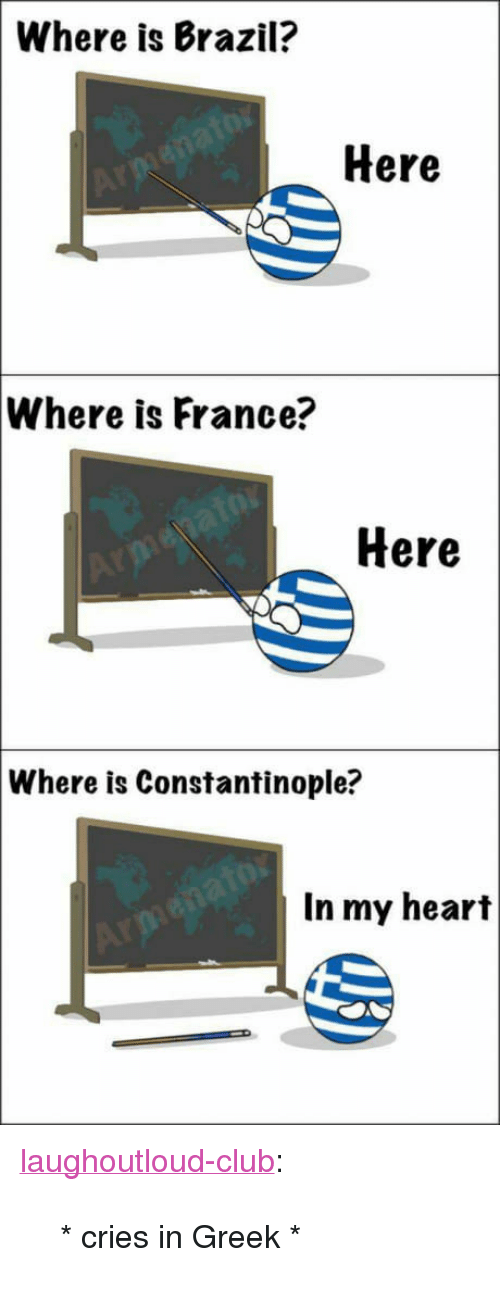"Club, Tumblr, and Blog: Where is Brazil?  Here  Where is France?  Here  Where  is Constantinople?  In my heart <p><a href=""http://laughoutloud-club.tumblr.com/post/166120252701/cries-in-greek"" class=""tumblr_blog"">laughoutloud-club</a>:</p>  <blockquote><p>* cries in Greek *</p></blockquote>"