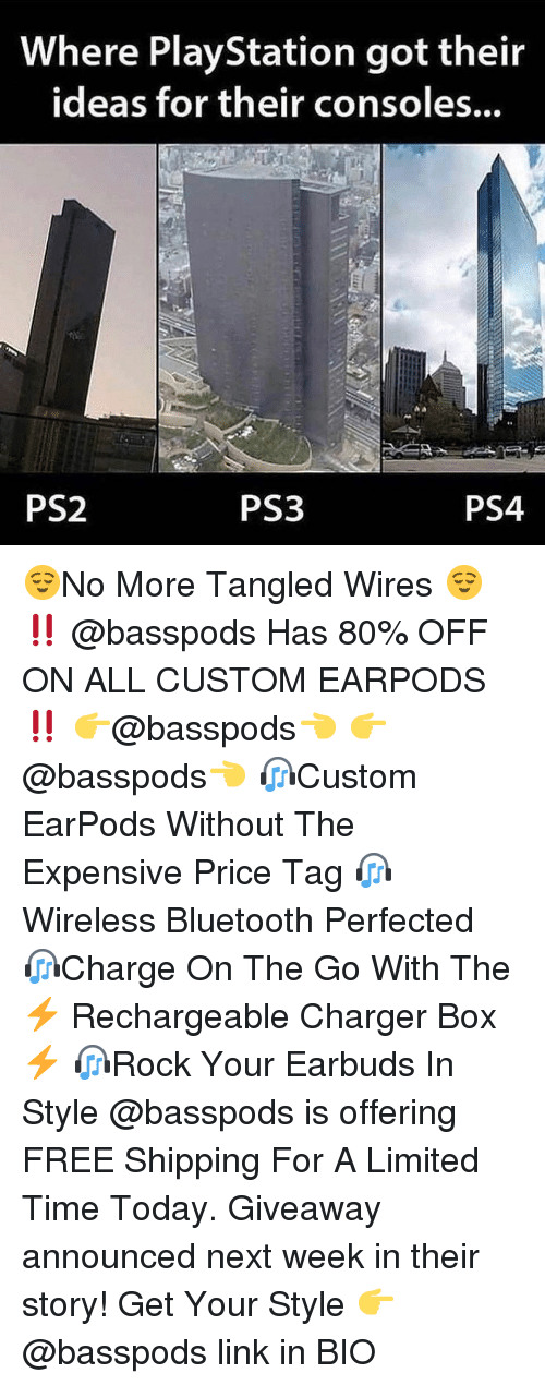 Bluetooth, Memes, and PlayStation: Where PlayStation got their  ideas for their consoles...  PS2  PS3  PS4 😌No More Tangled Wires 😌 ‼️ @basspods Has 80% OFF ON ALL CUSTOM EARPODS ‼️ 👉@basspods👈 👉@basspods👈 🎧Custom EarPods Without The Expensive Price Tag 🎧Wireless Bluetooth Perfected 🎧Charge On The Go With The ⚡️ Rechargeable Charger Box ⚡️ 🎧Rock Your Earbuds In Style @basspods is offering FREE Shipping For A Limited Time Today. Giveaway announced next week in their story! Get Your Style 👉 @basspods link in BIO