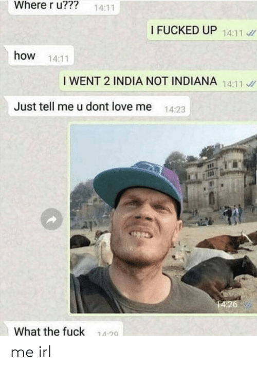Indiana: Where r u???  14:11  I FUCKED UP 14:11  how  14:11  I WENT 2 INDIA NOT INDIANA 14:11  Just tell me u dont love me  14:23  14:26  What the fuck  14 20 me irl