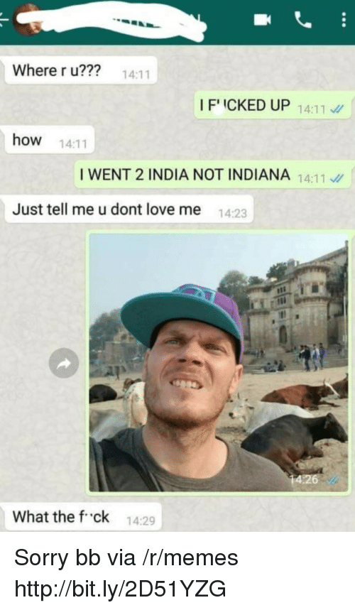 Love, Memes, and Sorry: Where r u??? 14:11  IFICKED UP 1411  how 14:11  I WENT 2 INDIA NOT INDIANA 14:11  Just tell me u dont love me  14:23  What the f ck 14:29 Sorry bb via /r/memes http://bit.ly/2D51YZG