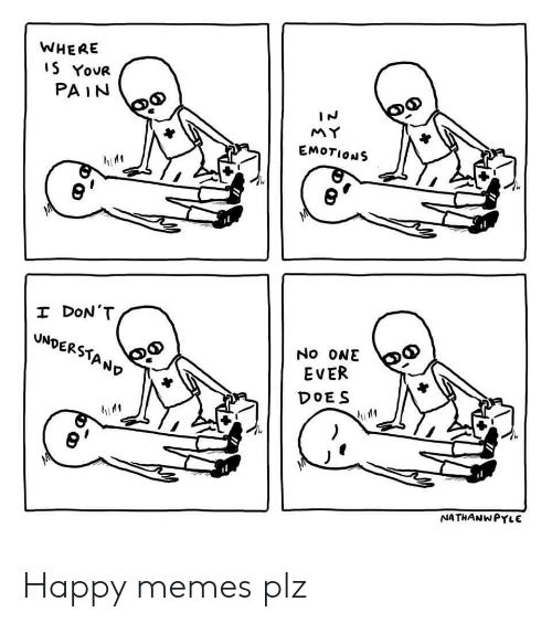 Happy Memes: WHERE  S YOUR  PAIN  EMOTIONS  I DoN'1  EVER  DOES  NATHANWPYLE Happy memes plz