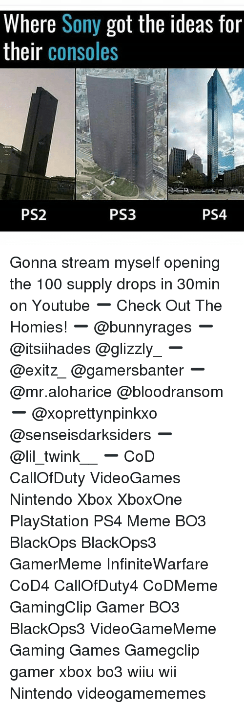 Anaconda, Meme, and Memes: Where Sony got the ideas for  their consoles  PS2  PS3  PS4 Gonna stream myself opening the 100 supply drops in 30min on Youtube ➖ Check Out The Homies! ➖ @bunnyrages ➖ @itsiihades @glizzly_ ➖ @exitz_ @gamersbanter ➖ @mr.aloharice @bloodransom ➖ @xoprettynpinkxo @senseisdarksiders ➖ @lil_twink__ ➖ CoD CallOfDuty VideoGames Nintendo Xbox XboxOne PlayStation PS4 Meme BO3 BlackOps BlackOps3 GamerMeme InfiniteWarfare CoD4 CallOfDuty4 CoDMeme GamingClip Gamer BO3 BlackOps3 VideoGameMeme Gaming Games Gamegclip gamer xbox bo3 wiiu wii Nintendo videogamememes