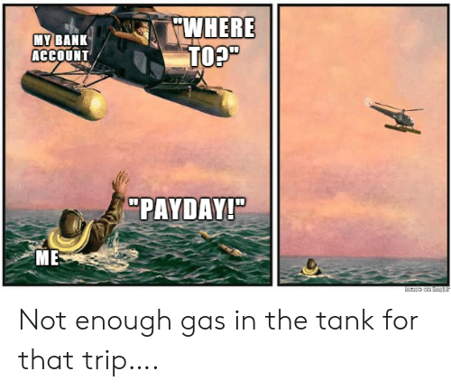 "Bank, Payday, and Tank: WHERE  TO?""  MY BANK  ACCOUNT  ""PAYDAY!""  ME  Made on tmgur Not enough gas in the tank for that trip…."