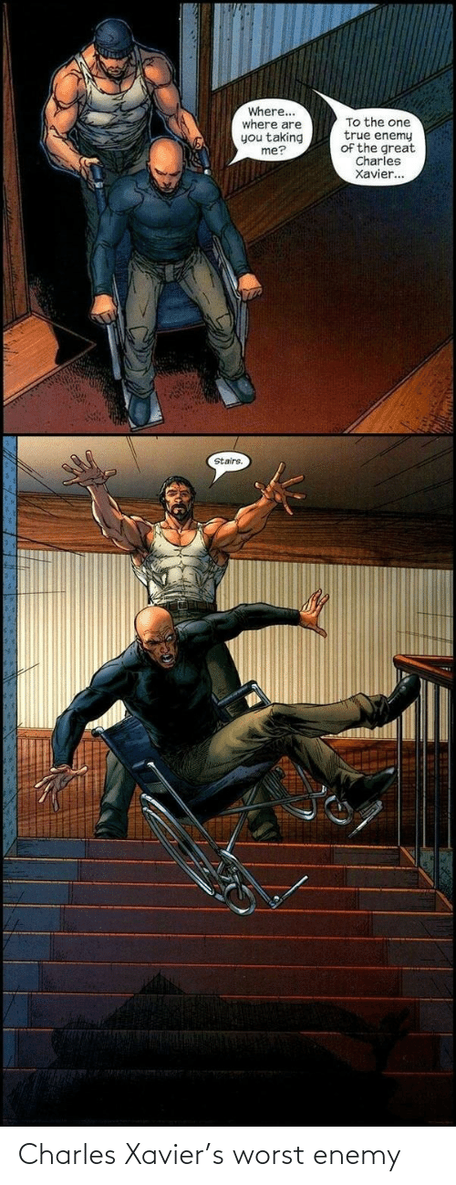 xavier: Where...  where are  you taking  me?  To the one  true enemy  of the great  Charles  Xavier...  Stairs. Charles Xavier's worst enemy