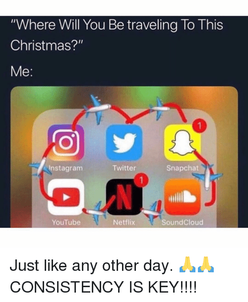 "Christmas, Memes, and Netflix: ""Where Will You Be traveling To This  Christmas?""  Me:  Instagranm  Twitter  Snapchat  YouTube  Netflix  SoundCloud Just like any other day. 🙏🙏 CONSISTENCY IS KEY!!!!"