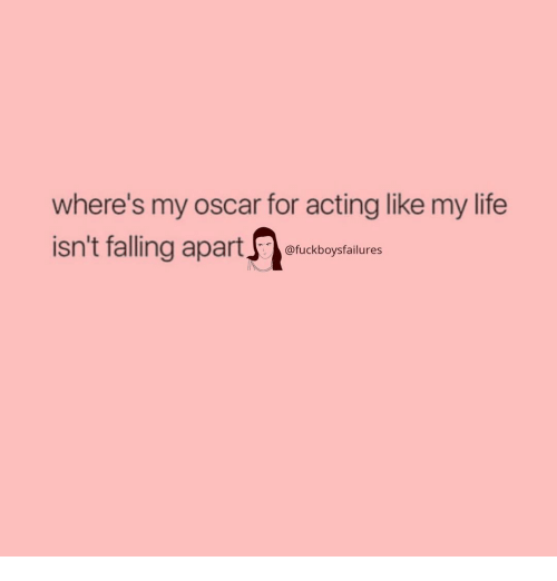 Life, Girl Memes, and Acting: where's my oscar for acting like my life  isn't falling apartfuckbopstalures