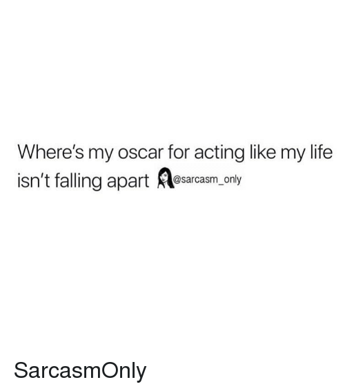 Funny, Life, and Memes: Where's my oscar for acting like my life  isn't falling apart esarcasm.anly SarcasmOnly