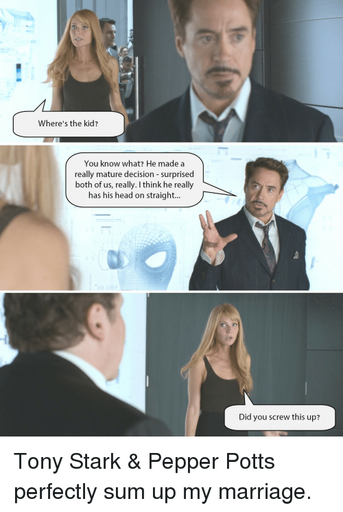 Head, Marriage, and Tony Stark: Where's the kid?  You know what? He made a  really mature decision - surprised  both of us, really. I think he really  has his head on straight...  Did you screw this up? <p>Tony Stark & Pepper Potts perfectly sum up my marriage.</p>