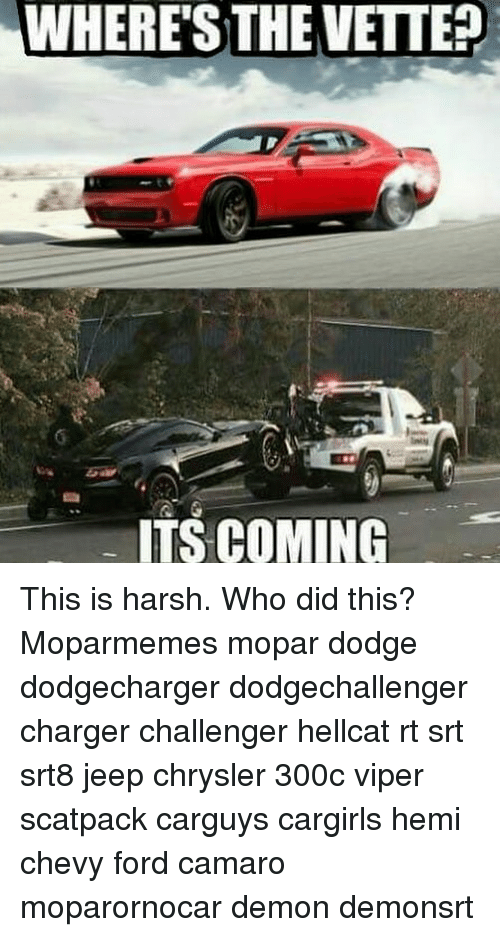 Memes, Camaro, and Chevy: WHERES THE VETTE  ITS COMING This is harsh. Who did this? Moparmemes mopar dodge dodgecharger dodgechallenger charger challenger hellcat rt srt srt8 jeep chrysler 300c viper scatpack carguys cargirls hemi chevy ford camaro moparornocar demon demonsrt
