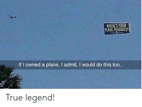 True Legend: WHERE'S YOUR  PLANE.PEASANTS?  If I owned a plane, I admit, I would do this too. True legend!