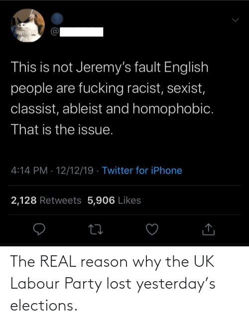 Fucking, Iphone, and Party: whet  This is not Jeremy's fault English  people are fucking racist, sexist,  classist, ableist and homophobic.  That is the issue.  4:14 PM · 12/12/19 · Twitter for iPhone  2,128 Retweets 5,906 Likes The REAL reason why the UK Labour Party lost yesterday's elections.