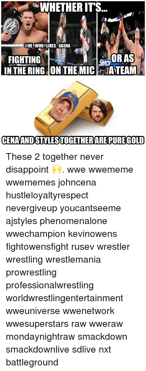 Memes, Wrestling, and World Wrestling Entertainment: WHETHER IT'S  @HE.WHO.LIKES SASHA  FIGHTING  IN THE RING ON THE MICATEAM  OR AS  CENAANDSTYLESTOGETHERARE PURE GOLD These 2 together never disappoint 🙌. wwe wwememe wwememes johncena hustleloyaltyrespect nevergiveup youcantseeme ajstyles phenomenalone wwechampion kevinowens fightowensfight rusev wrestler wrestling wrestlemania prowrestling professionalwrestling worldwrestlingentertainment wweuniverse wwenetwork wwesuperstars raw wweraw mondaynightraw smackdown smackdownlive sdlive nxt battleground