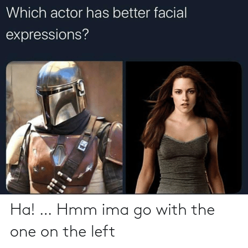 Facial: Which actor has better facial  expressions? Ha! … Hmm ima go with the one on the left