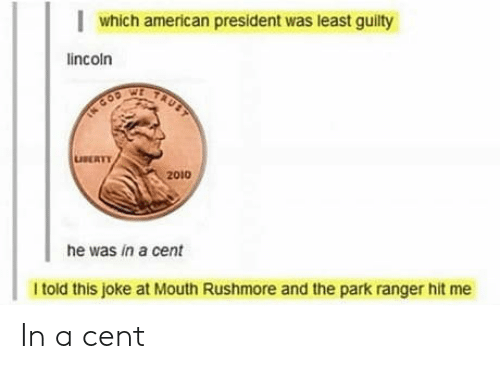 ranger: which american president was least guilty  lincoln  TAUST  TN COD  LUSERTY  2010  he was in a cent  I told this joke at Mouth Rushmore and the park ranger hit me In a cent