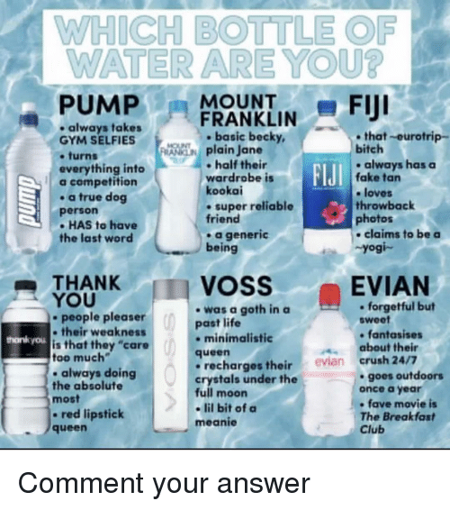 """Bitch, Club, and Crush: WHICH BOTTLE OF  WATER ARE YOU?  -PUMPFRANKLIN-FIJI  always takes  GYM SELFIES  .turns  everything into  a competition  . a true dog  person  - HAS to have  the last word  ,  . basic becky,  that-eurotrip-  plain Jane  bitch  half their  wardrobe is  kookai  . super reliable  friend  .always has  always haaSa  FIJI  fake tan  e loves  throwback  photos  a generic  being  claims to be a  Yogi-  THANK  YOU  VOSS  EVIAN  -was a goth in a  past life  . forgetful but  sweet  people pleaser  their weaknests  is that they """"care  too much  . always doing  the absolute  most  - red lipstick  queen  hankyou  minimalistic  fantasises  about their  queen  recharges their evian crush 24/7  crystals under the  full moon  - lil bit of a  meanie  goes outdoors  once a year  fave movie is  The Breakfast  Club Comment your answer"""
