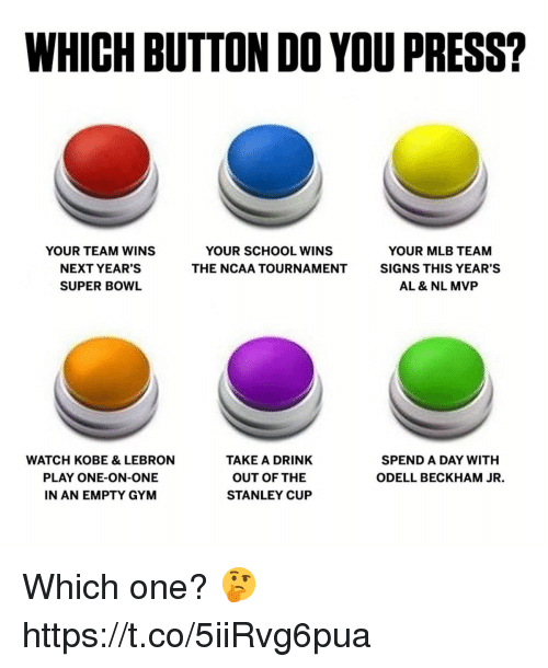 Kobe Lebron: WHICH BUTTON DO YOU PRESS?  YOUR TEAM WINS  NEXT YEAR'S  SUPER BOWL  YOUR SCHOOL WINS  THE NCAA TOURNAMENT  YOUR MLB TEAM  SIGNS THIS YEAR'S  AL & NL MVP  WATCH KOBE & LEBRON  PLAY ONE-ON-ONE  N AN EMPTY GYM  TAKE A DRINK  OUT OF THE  STANLEY CUP  SPEND A DAY WITH  ODELL BECKHAM JR. Which one? 🤔 https://t.co/5iiRvg6pua
