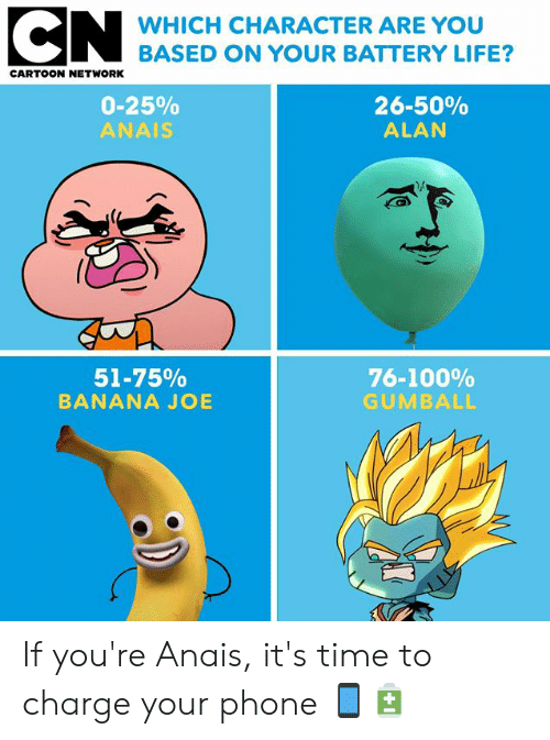 Cartoon Network: WHICH CHARACTER ARE YOU  BASED ON YOUR BATTERY LIFE?  CARTOON NETWORK  0-25%  ANAIS  26-50%  ALAN  51-75%  BANANA JOE  76-100%  GUMBALL If you're Anais, it's time to charge your phone 📱🔋