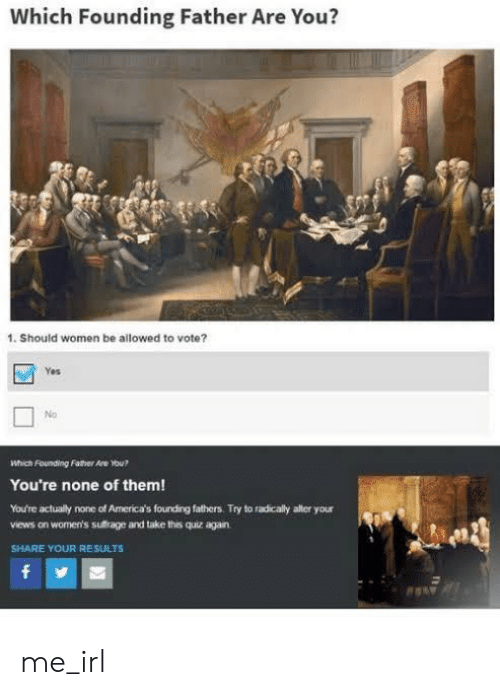 Quiz, Women, and Irl: Which Founding Father Are You?  1. Should women be allowed to vote?  Yes  No  Which Founding Father Are ou?  You're none of them!  You're actually none of America's fourding fathers. Try to radicaly alter your  views on women's sufrage and take this quiz again  SHARE YOUR RESULTS  f me_irl