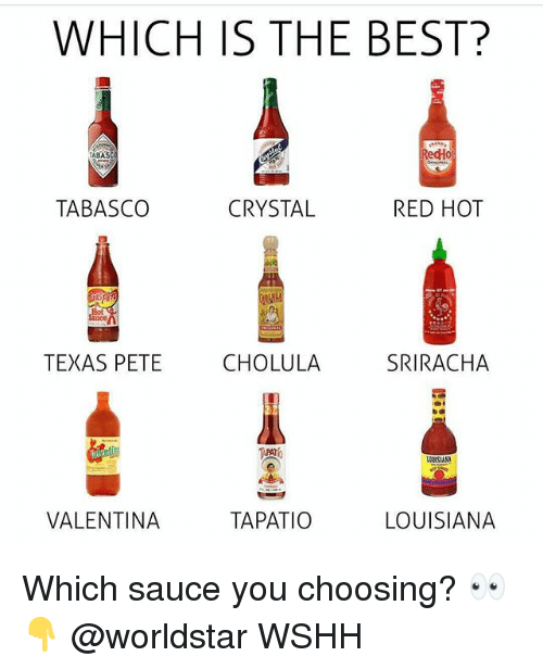 Memes, Worldstar, and Wshh: WHICH IS THE BEST?  ABAS  edHo  TABASCO  CRYSTAL  RED HOT  TEXAS PETE  CHOLULA  SRIRACHA  VALENTINA  TAPATIO  LOUISIANA Which sauce you choosing? 👀👇 @worldstar WSHH