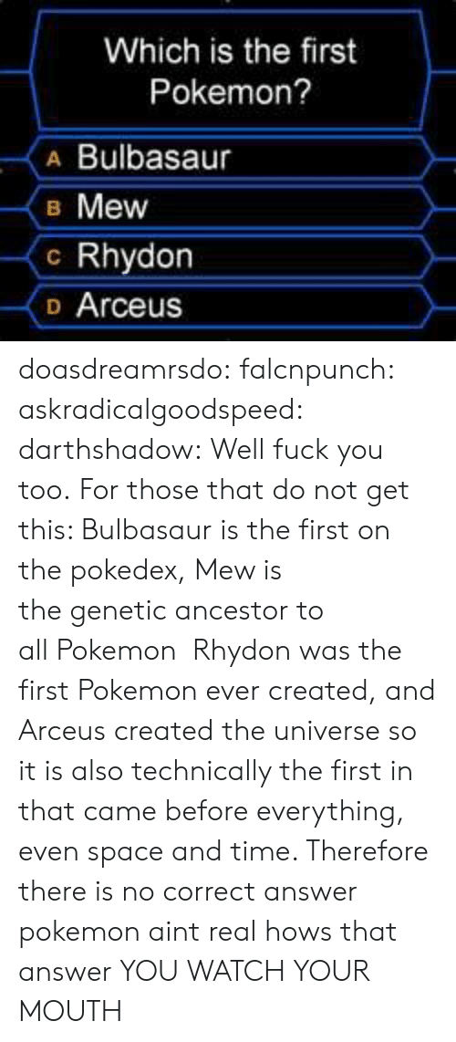 Ever Created: Which is the first  Pokemon?  A Bulbasaur  B Mew  c Rhydon  o Arceus doasdreamrsdo:  falcnpunch:  askradicalgoodspeed:  darthshadow:  Well fuck you too.  For those that do not get this: Bulbasaur is the first on the pokedex, Mew is thegenetic ancestor to allPokemon Rhydon was the firstPokemonever created, and Arceus created the universe so it is also technically the first in that came before everything, even space and time. Therefore there is no correct answer  pokemon aint real hows that answer  YOU WATCH YOUR MOUTH