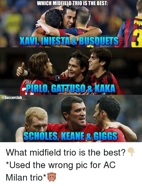 Giggs: WHICH MIDFIELD TRIO IS THE BEST:  PIQ  KAVINIESTA & BUSQUETS  PIRLO, GATTUSO & KAKA  @Soccerclub  SCHOLES, KEANE & GIGGS What midfield trio is the best?👇🏼 *Used the wrong pic for AC Milan trio*🙊