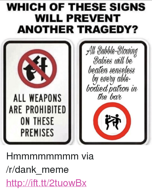 """Bodied: WHICH OF THESE SIGNS  WILL PREVENT  ANOTHER TRAGEDY?  All Bubble-Bluind  Babies will be  beaten senseless  ly evety ahle-  bodied pation in  the bat  ALL WEAPONS  ARE PROHIBITED  ON THESE  PREMISES <p>Hmmmmmmmm via /r/dank_meme <a href=""""http://ift.tt/2tuowBx"""">http://ift.tt/2tuowBx</a></p>"""