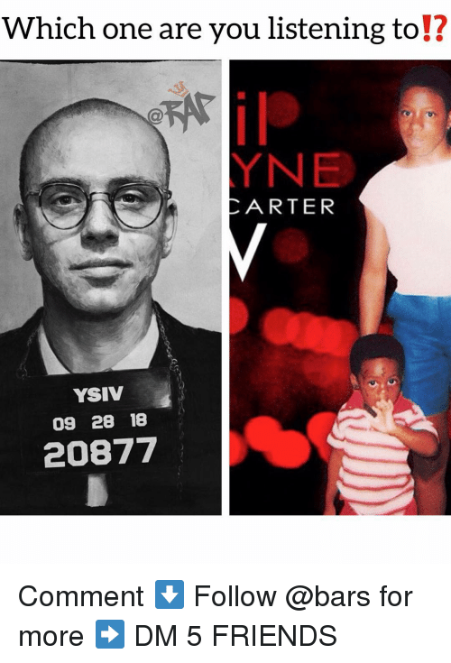 are you listening: Which one are you listening to!?  12  CARTER  YSIV  09 28 18  20877 Comment ⬇️ Follow @bars for more ➡️ DM 5 FRIENDS