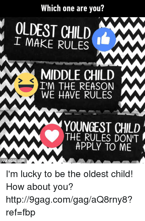 Oldest Child: Which one are you?  OLDEST CHILD  I MAKE RULES  MIDDLE CHILD MM  IM THE REASON  WE HAVE RULES  MAMAM YOUNGEST CHILD  MAN THE RULES DONT  APPLY TO VIA 9GAG.COM I'm lucky to be the oldest child! How about you? http://9gag.com/gag/aQ8rny8?ref=fbp