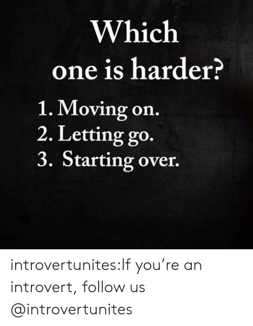 which one: Which  one is harder?  1. Moving on.  2. Letting go.  3. Starting over. introvertunites:If you're an introvert, follow us @introvertunites​