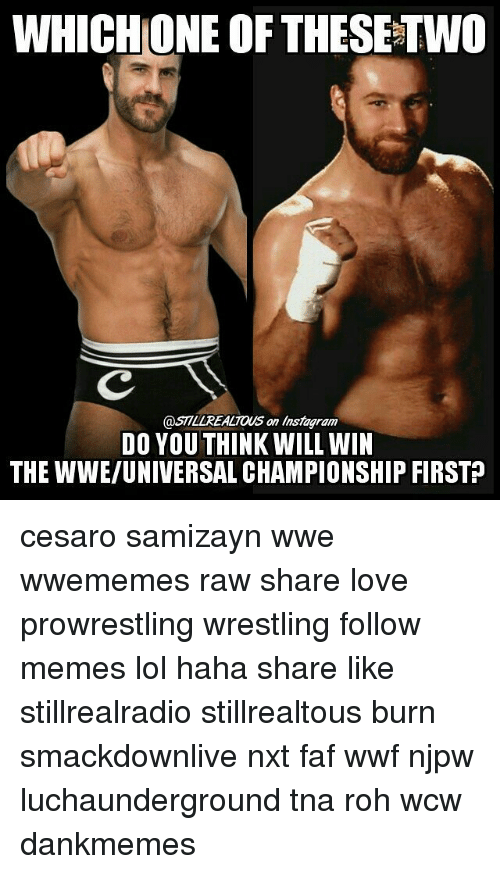 Instagram, Lol, and Love: WHICH ONE OF THESETWO  @ST7LLREALTOUS an instagram  DO YOU THINK WILL WIN  THE WWE/UNIVERSAL CHAMPIONSHIP FIRSTP cesaro samizayn wwe wwememes raw share love prowrestling wrestling follow memes lol haha share like stillrealradio stillrealtous burn smackdownlive nxt faf wwf njpw luchaunderground tna roh wcw dankmemes