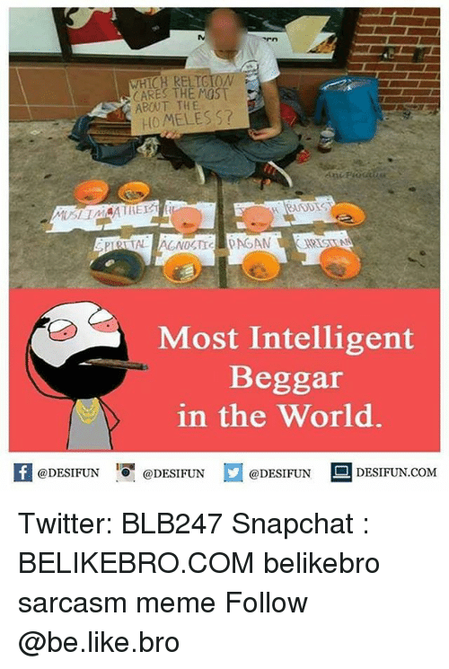 memees: WHICH RELTG  CARES THE MOST  ABOUT THE  HOMELES S?  Most Intelligent  Beggar  in the World.  K @DESIFUN 1可@DESIFUN @DESIFUN --DESIFUN.COM Twitter: BLB247 Snapchat : BELIKEBRO.COM belikebro sarcasm meme Follow @be.like.bro