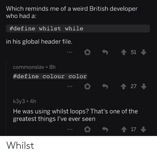 While: Which reminds me of a weird British developer  who had a:  #define whilst while  in his global header file.  1 51  commonslav • 8h  #define colour color  27  kЗу3 - 4h  He was using whilst loops? That's one of the  greatest things I've ever seen  o ↑ 17 Whilst