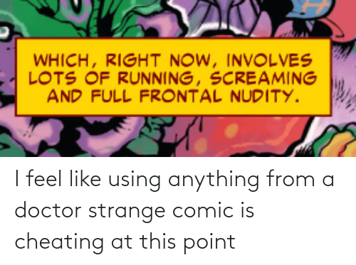 Cheating: WHICH, RIGHT NOW, INVOLVES  LOTS OF RUNNING, SCREAMING  AND FULL FRONTAL NUDITY. I feel like using anything from a doctor strange comic is cheating at this point