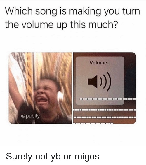 Migos: Which song is making you turrn  the volume up this much?  Volume  @pubity Surely not yb or migos